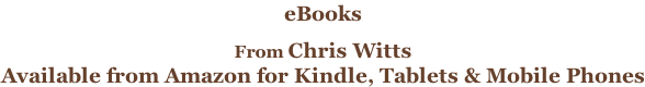eBooks   From Chris Witts Available from Amazon for Kindle, Tablets & Mobile Phones