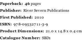 Paperback:  46 pages Publisher:  River Severn Publications First Published:  2010 ISBN:  978-09532711-3-9 Product Dimensions:  21.0 x 14.8 x 0.4 cm Catalogue Number:  SBD1
